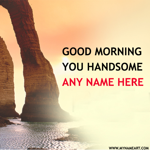 Good morning you handsome name pictures wishes greeting card good morning name pictures for handsome boyfriend m4hsunfo